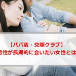 【パパ活・交際クラブ】男性が3回以上会いたくなる女性とは?愛人向きの女性って?